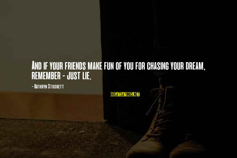 Best Friends And Fun Sayings By Kathryn Stockett: And if your friends make fun of you for chasing your dream, remember - just