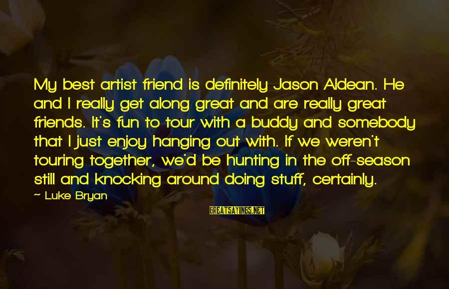 Best Friends And Fun Sayings By Luke Bryan: My best artist friend is definitely Jason Aldean. He and I really get along great