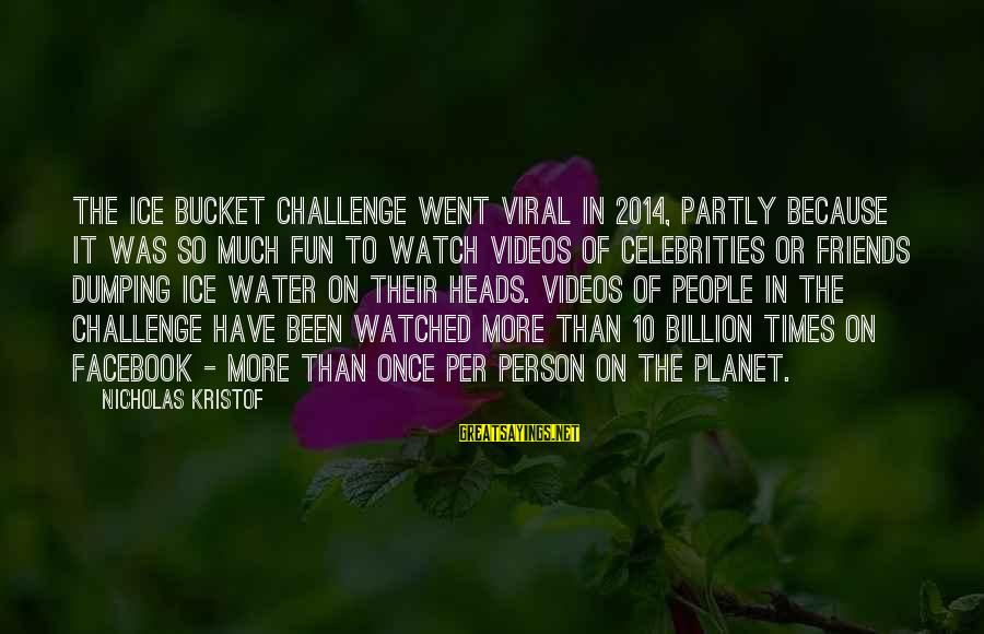 Best Friends And Fun Sayings By Nicholas Kristof: The ice bucket challenge went viral in 2014, partly because it was so much fun