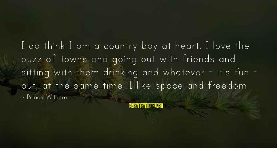 Best Friends And Fun Sayings By Prince William: I do think I am a country boy at heart. I love the buzz of