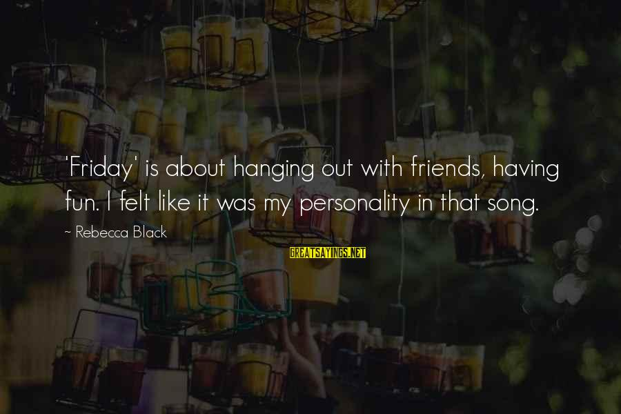 Best Friends And Fun Sayings By Rebecca Black: 'Friday' is about hanging out with friends, having fun. I felt like it was my