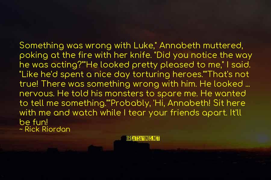 """Best Friends And Fun Sayings By Rick Riordan: Something was wrong with Luke,"""" Annabeth muttered, poking at the fire with her knife. """"Did"""