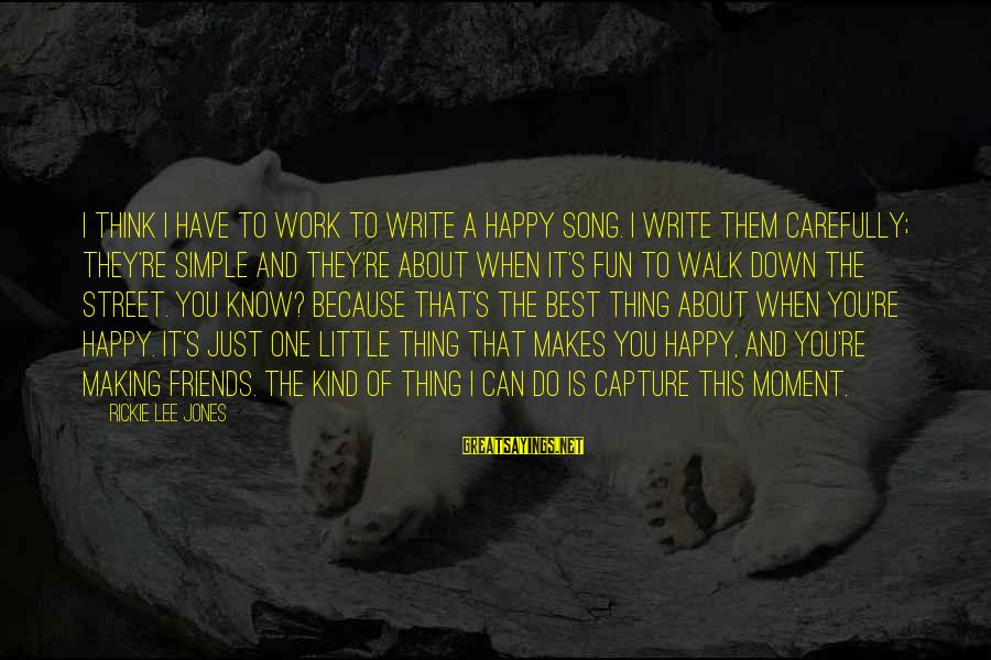 Best Friends And Fun Sayings By Rickie Lee Jones: I think I have to work to write a happy song. I write them carefully;