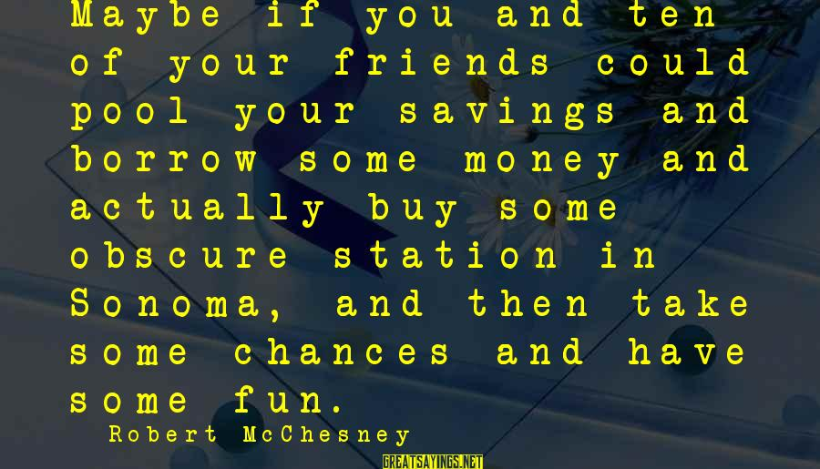 Best Friends And Fun Sayings By Robert McChesney: Maybe if you and ten of your friends could pool your savings and borrow some