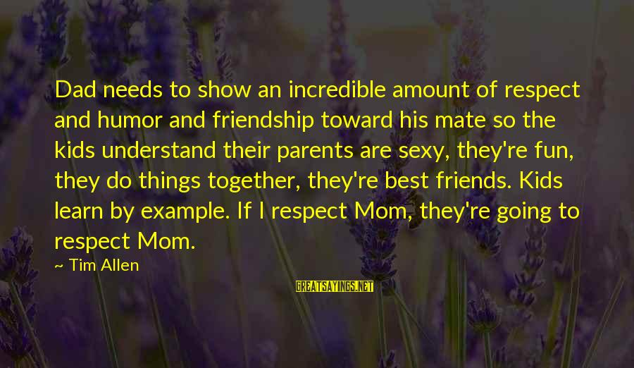 Best Friends And Fun Sayings By Tim Allen: Dad needs to show an incredible amount of respect and humor and friendship toward his