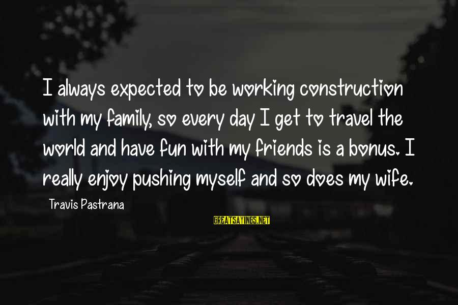 Best Friends And Fun Sayings By Travis Pastrana: I always expected to be working construction with my family, so every day I get