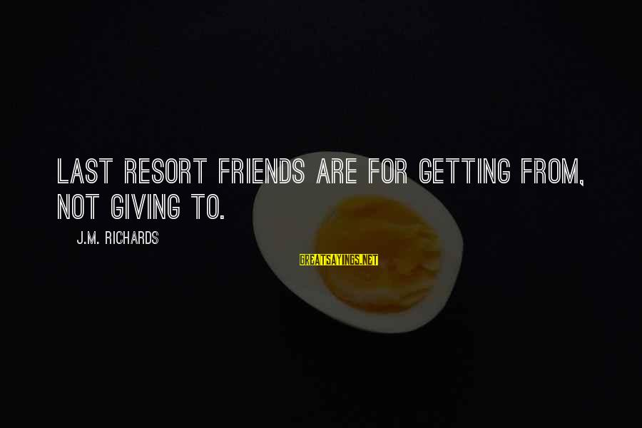 Best Friends Giving Up On You Sayings By J.M. Richards: Last Resort friends are for getting from, not giving to.
