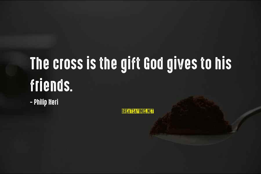 Best Friends Giving Up On You Sayings By Philip Neri: The cross is the gift God gives to his friends.