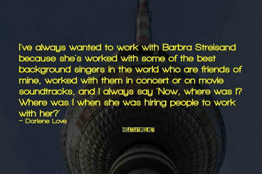 Best Friends In The World Sayings By Darlene Love: I've always wanted to work with Barbra Streisand because she's worked with some of the