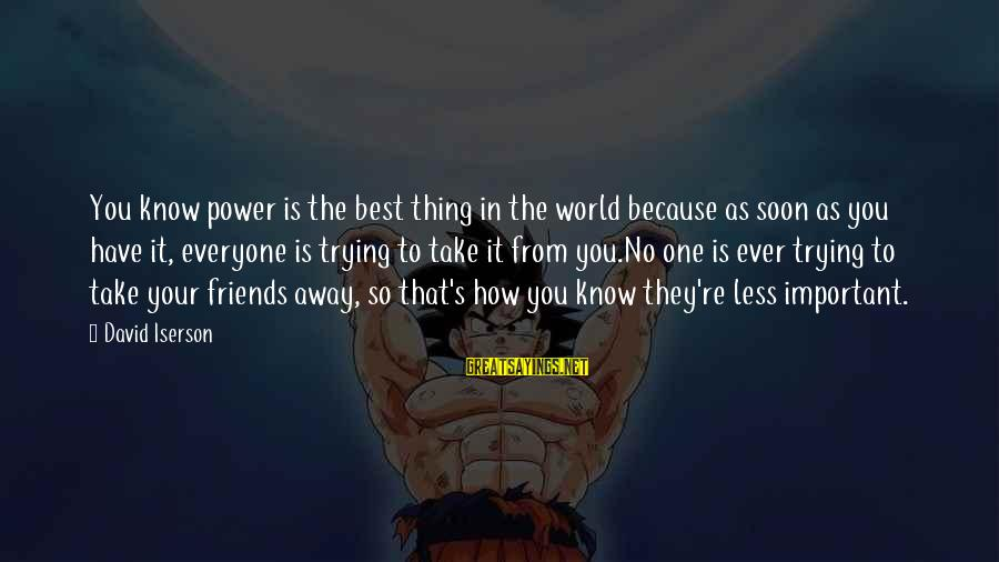 Best Friends In The World Sayings By David Iserson: You know power is the best thing in the world because as soon as you