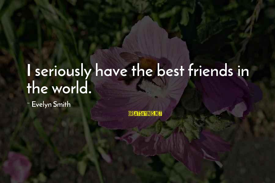 Best Friends In The World Sayings By Evelyn Smith: I seriously have the best friends in the world.