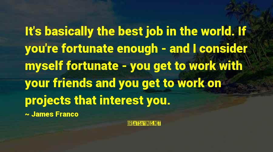 Best Friends In The World Sayings By James Franco: It's basically the best job in the world. If you're fortunate enough - and I