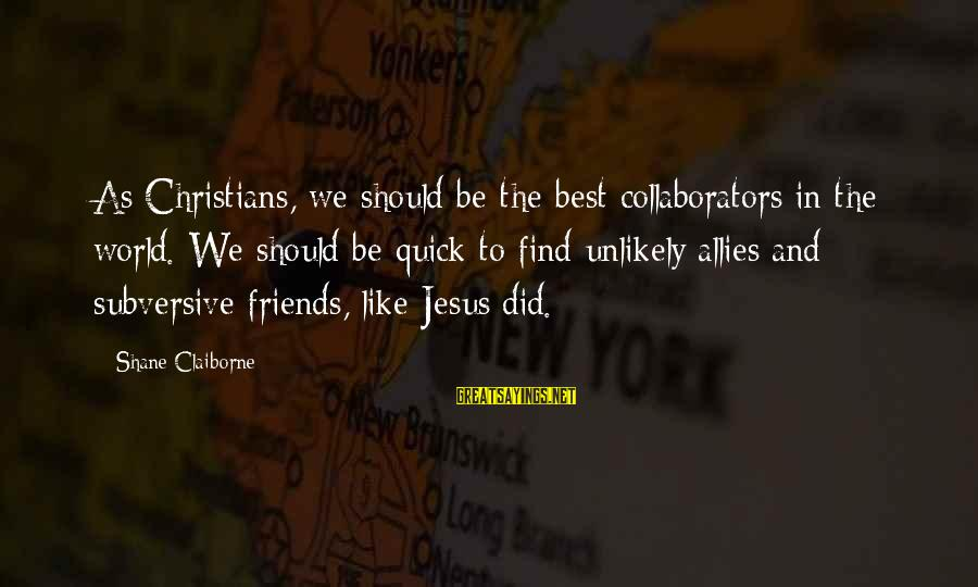Best Friends In The World Sayings By Shane Claiborne: As Christians, we should be the best collaborators in the world. We should be quick