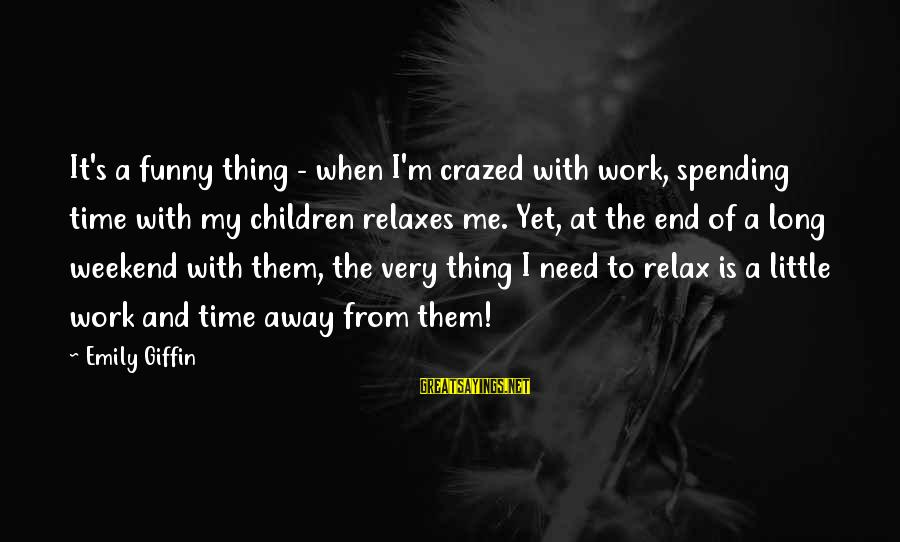 Best Funny Weekend Sayings By Emily Giffin: It's a funny thing - when I'm crazed with work, spending time with my children