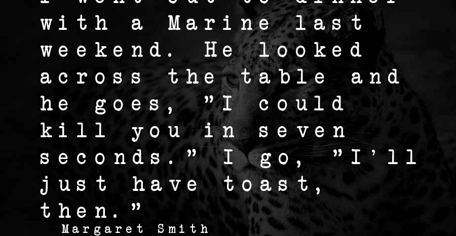 Best Funny Weekend Sayings By Margaret Smith: I went out to dinner with a Marine last weekend. He looked across the table