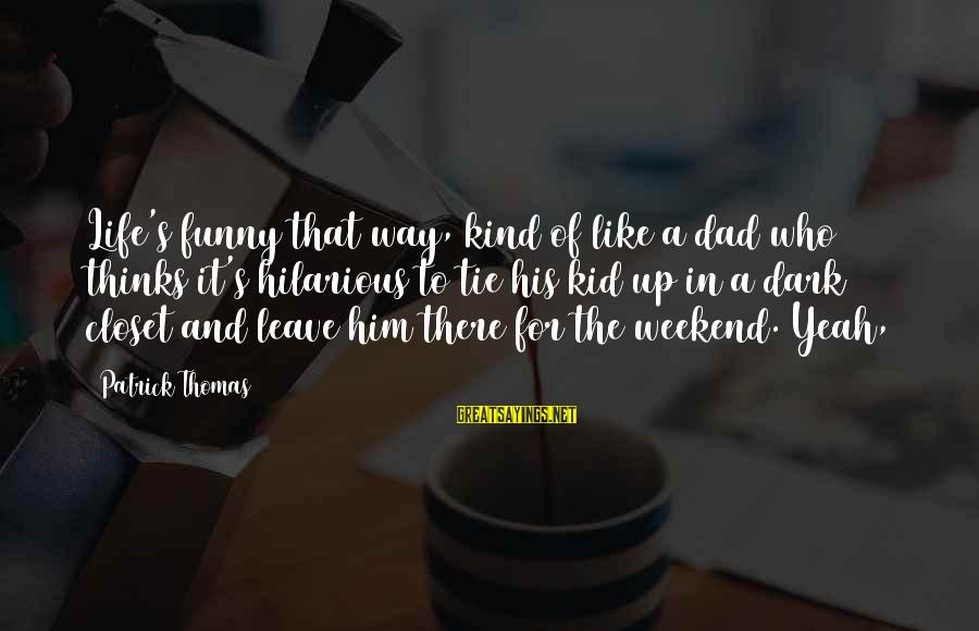 Best Funny Weekend Sayings By Patrick Thomas: Life's funny that way, kind of like a dad who thinks it's hilarious to tie
