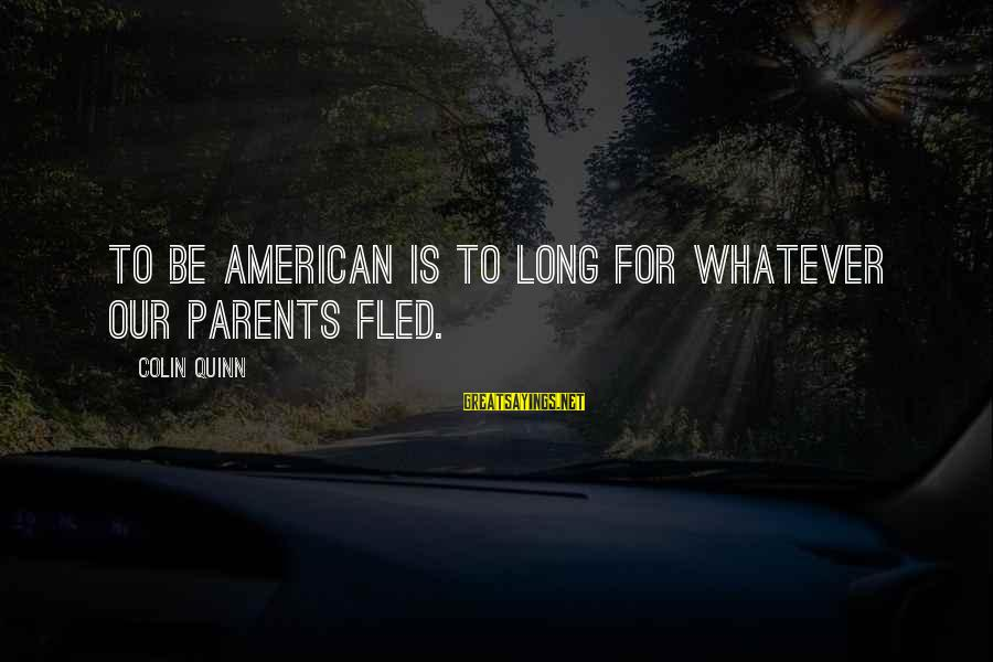 Best Genealogy Sayings By Colin Quinn: To be American is to long for whatever our parents fled.