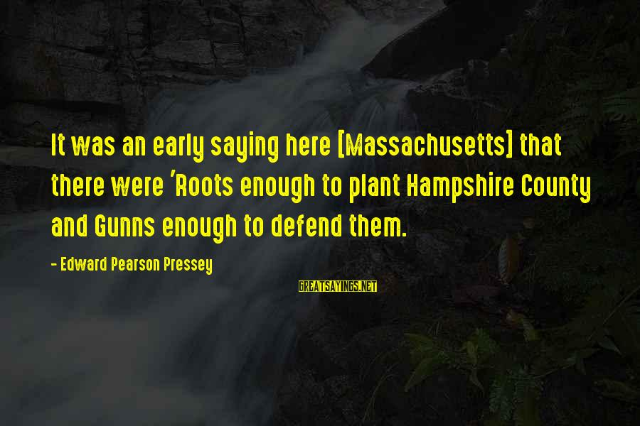 Best Genealogy Sayings By Edward Pearson Pressey: It was an early saying here [Massachusetts] that there were 'Roots enough to plant Hampshire