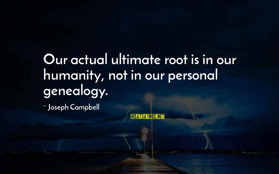 Best Genealogy Sayings By Joseph Campbell: Our actual ultimate root is in our humanity, not in our personal genealogy.