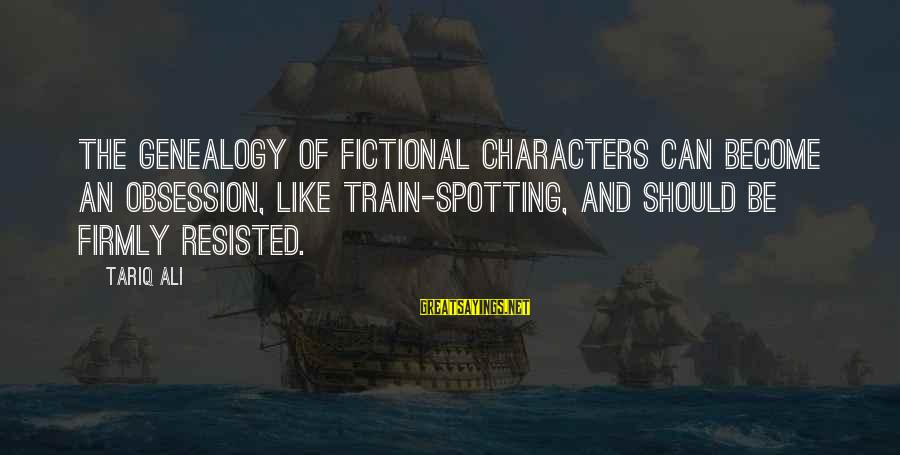 Best Genealogy Sayings By Tariq Ali: The genealogy of fictional characters can become an obsession, like train-spotting, and should be firmly