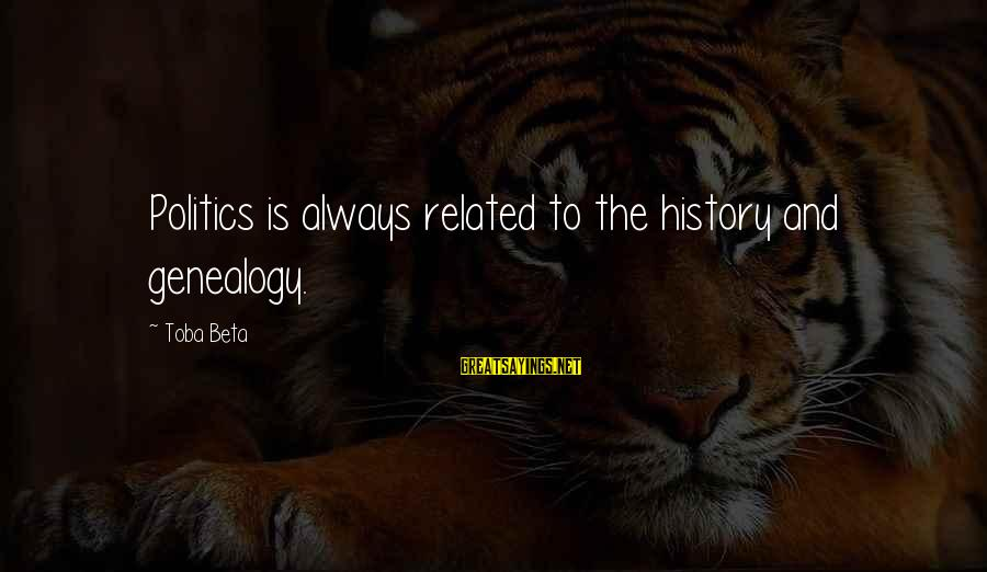 Best Genealogy Sayings By Toba Beta: Politics is always related to the history and genealogy.