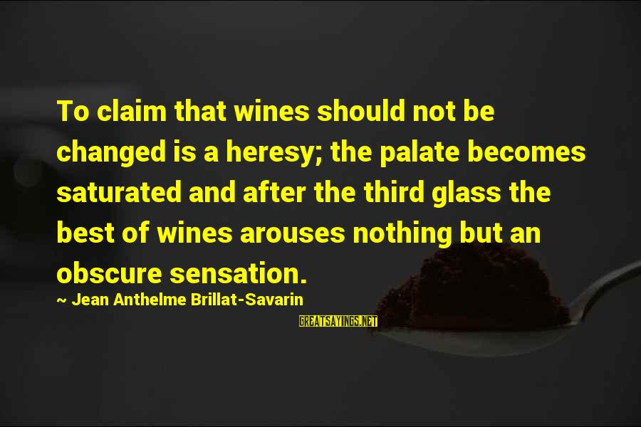 Best Glasses Sayings By Jean Anthelme Brillat-Savarin: To claim that wines should not be changed is a heresy; the palate becomes saturated