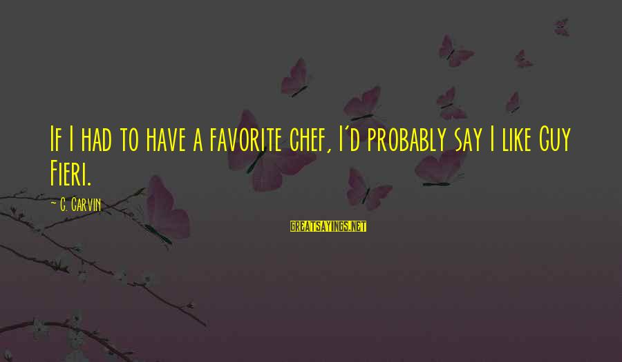 Best Guy Fieri Sayings By G. Garvin: If I had to have a favorite chef, I'd probably say I like Guy Fieri.