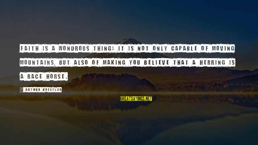 Best Horse Race Sayings By Arthur Koestler: Faith is a wondrous thing; it is not only capable of moving mountains, but also