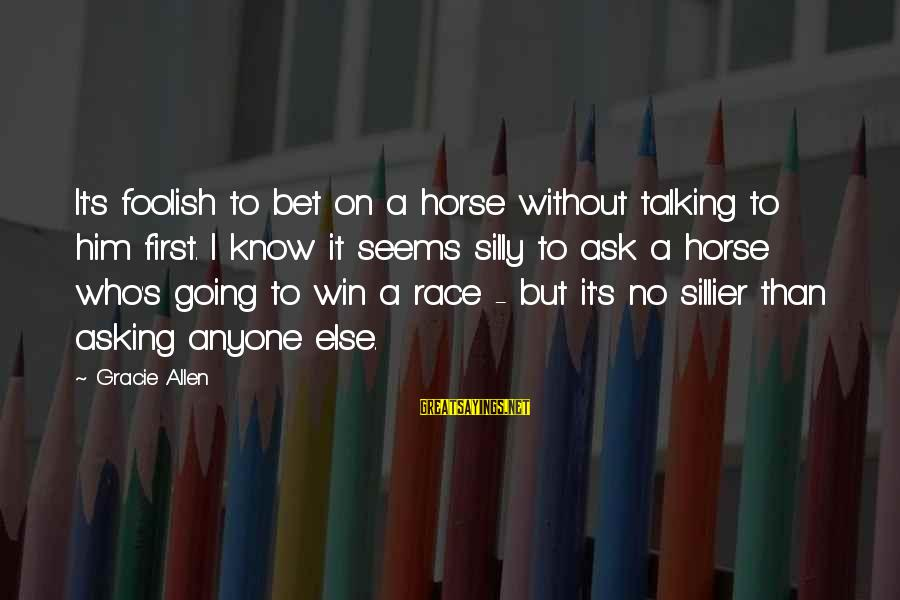 Best Horse Race Sayings By Gracie Allen: It's foolish to bet on a horse without talking to him first. I know it