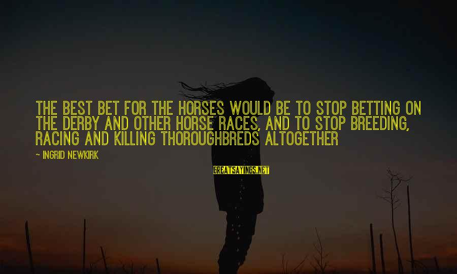 Best Horse Race Sayings By Ingrid Newkirk: The best bet for the horses would be to stop betting on the Derby and
