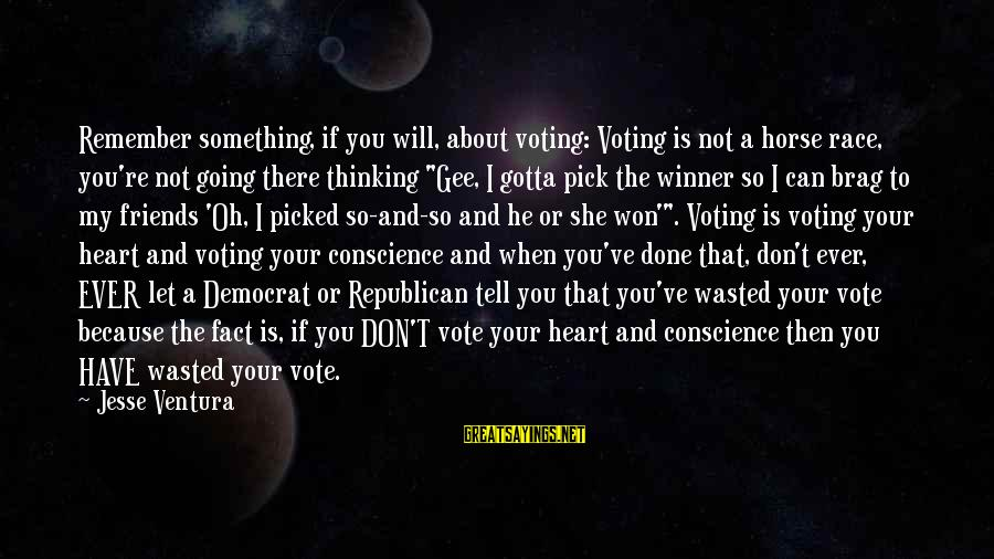 Best Horse Race Sayings By Jesse Ventura: Remember something, if you will, about voting: Voting is not a horse race, you're not
