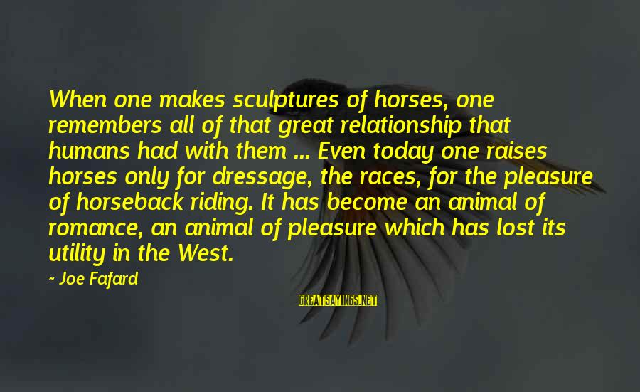 Best Horse Race Sayings By Joe Fafard: When one makes sculptures of horses, one remembers all of that great relationship that humans