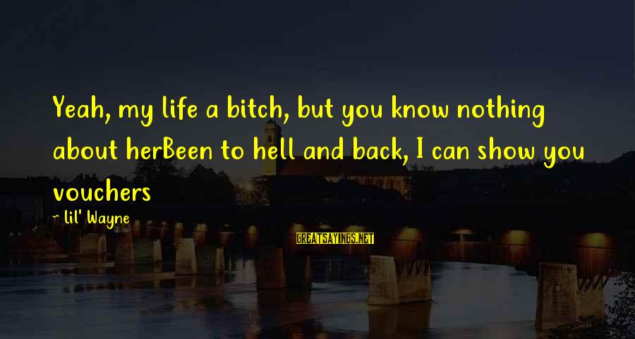 Best Inspirational Rap Sayings By Lil' Wayne: Yeah, my life a bitch, but you know nothing about herBeen to hell and back,