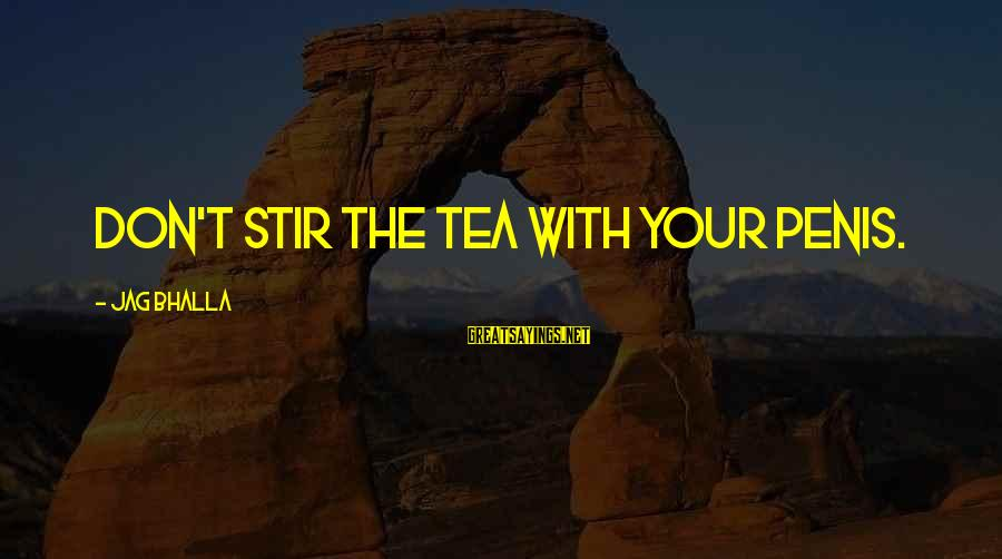 Best Jag Sayings By Jag Bhalla: Don't stir the tea with your penis.