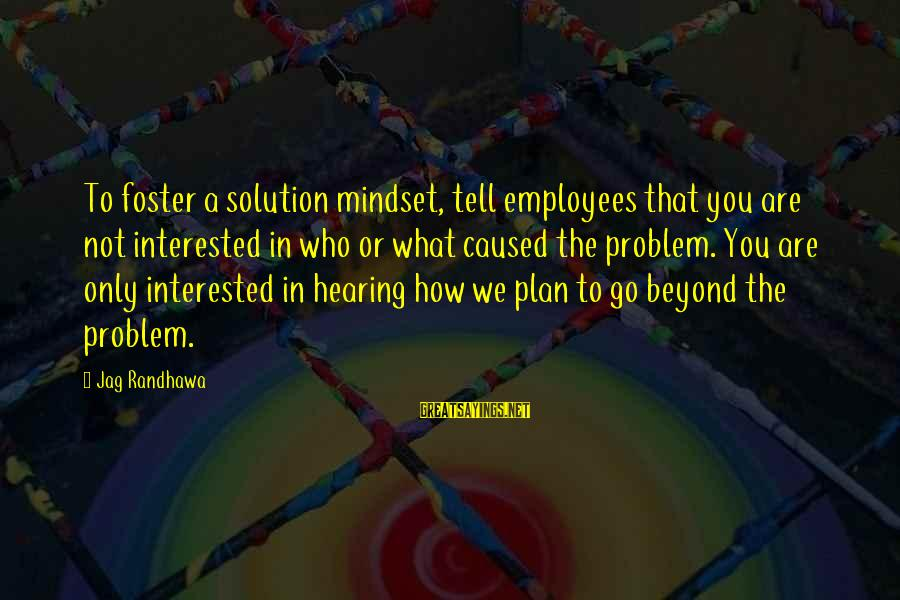 Best Jag Sayings By Jag Randhawa: To foster a solution mindset, tell employees that you are not interested in who or