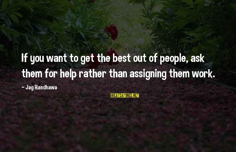 Best Jag Sayings By Jag Randhawa: If you want to get the best out of people, ask them for help rather