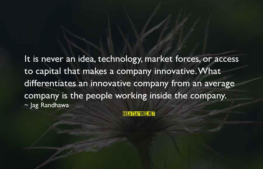Best Jag Sayings By Jag Randhawa: It is never an idea, technology, market forces, or access to capital that makes a