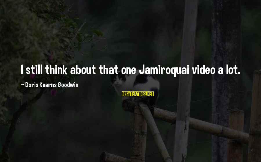 Best Jamiroquai Sayings By Doris Kearns Goodwin: I still think about that one Jamiroquai video a lot.