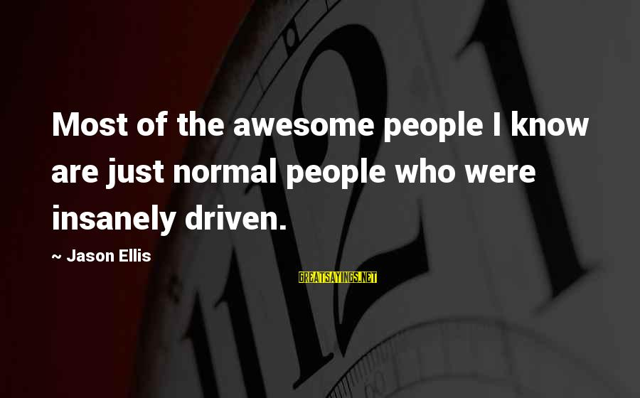 Best Jason Ellis Sayings By Jason Ellis: Most of the awesome people I know are just normal people who were insanely driven.