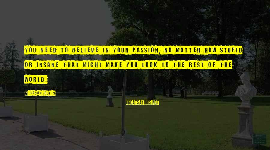 Best Jason Ellis Sayings By Jason Ellis: You need to believe in your passion, no matter how stupid or insane that might