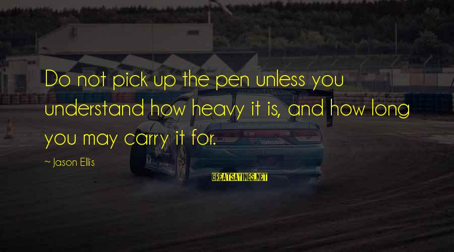 Best Jason Ellis Sayings By Jason Ellis: Do not pick up the pen unless you understand how heavy it is, and how