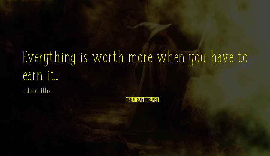Best Jason Ellis Sayings By Jason Ellis: Everything is worth more when you have to earn it.