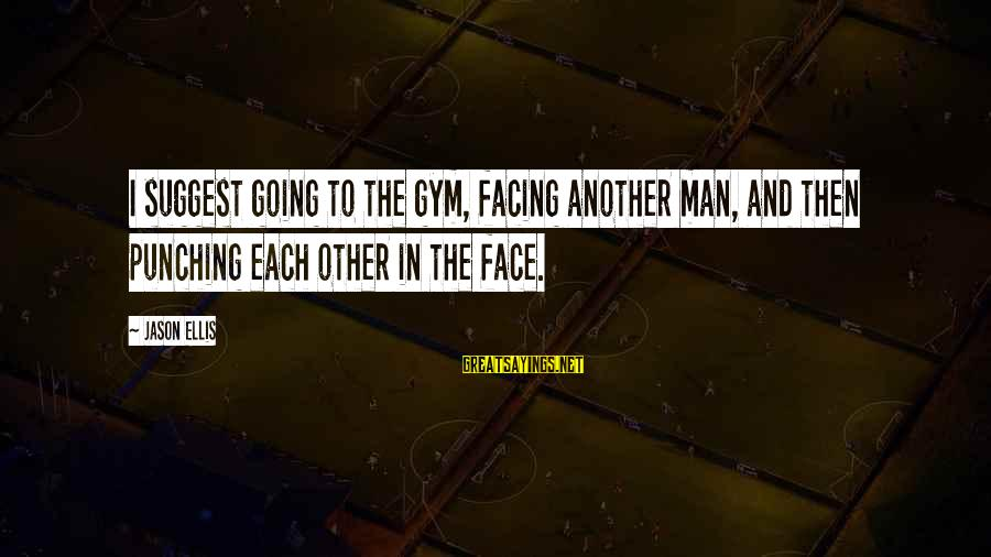 Best Jason Ellis Sayings By Jason Ellis: I suggest going to the gym, facing another man, and then punching each other in