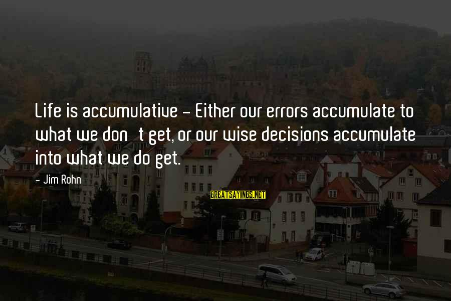 Best Jim Rohn Sayings By Jim Rohn: Life is accumulative - Either our errors accumulate to what we don't get, or our