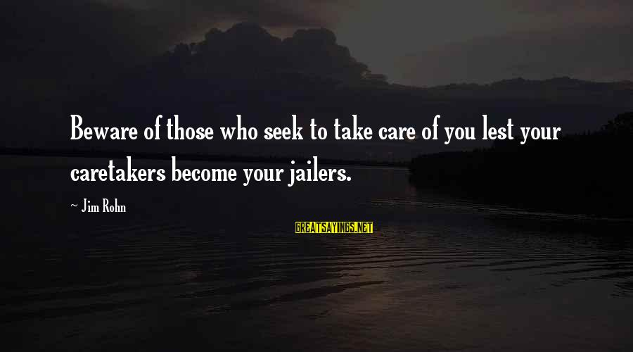 Best Jim Rohn Sayings By Jim Rohn: Beware of those who seek to take care of you lest your caretakers become your