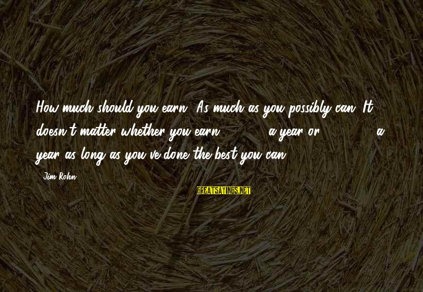 Best Jim Rohn Sayings By Jim Rohn: How much should you earn? As much as you possibly can. It doesn't matter whether
