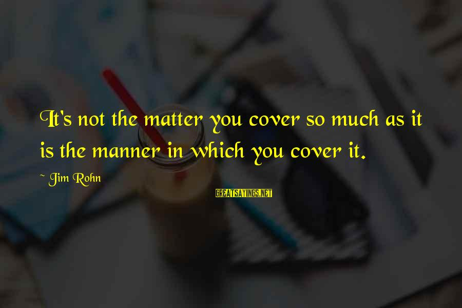 Best Jim Rohn Sayings By Jim Rohn: It's not the matter you cover so much as it is the manner in which