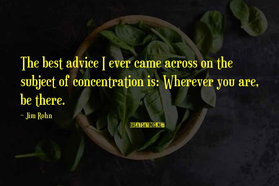 Best Jim Rohn Sayings By Jim Rohn: The best advice I ever came across on the subject of concentration is: Wherever you