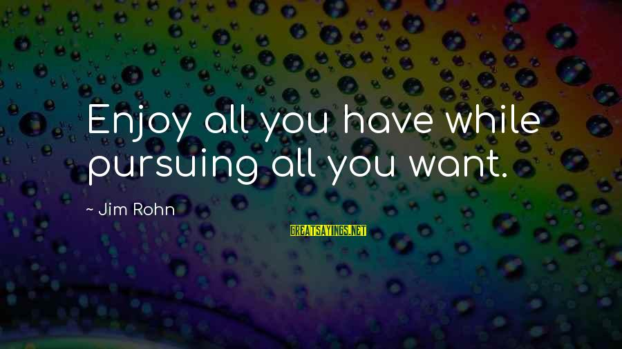 Best Jim Rohn Sayings By Jim Rohn: Enjoy all you have while pursuing all you want.