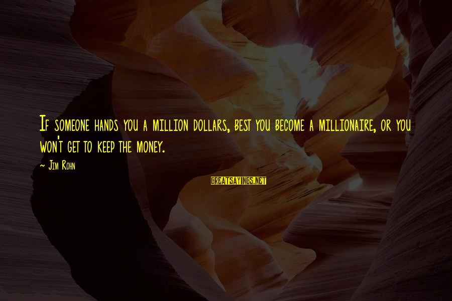Best Jim Rohn Sayings By Jim Rohn: If someone hands you a million dollars, best you become a millionaire, or you won't